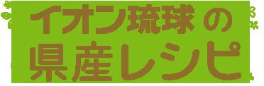 イオン琉球のおいしい県産レシピ