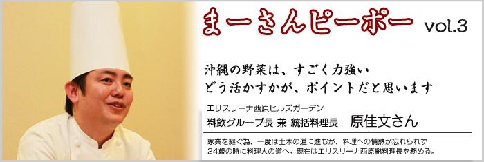 まーさんピーポー vol.3沖縄の野菜は、すごく力強いどう、活かすかがポイントになってくると思います家業を継ぐ為、一度は土木の道に進むが、料理への情熱が忘れられず24歳の時に料理人の道へ。現在はエリスリーナ西原総料理長を務める。